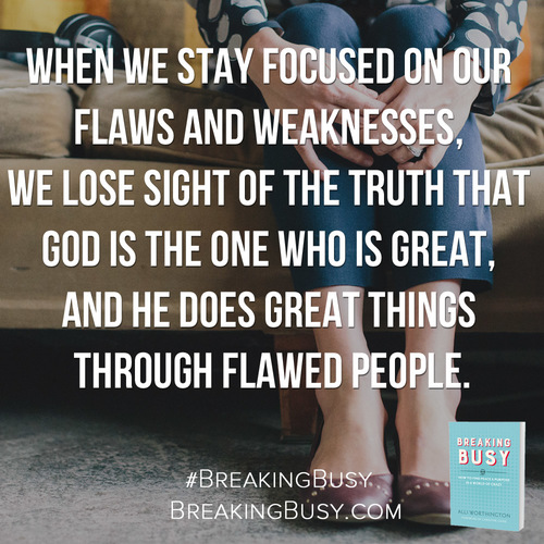 Breaking+Busy+Book.+When+we+stay+focused+on+our+flaws+and+weaknesses,+we+lose+sight+of+the+truth+that+God+is+the+one+who+is+great,+and+he+does+great+things+through+flawed+people..+by+Alli+W